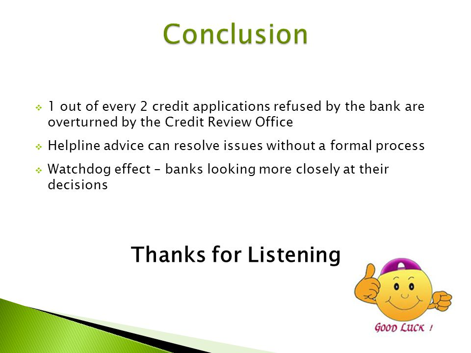 1 out of every 2 credit applications refused by the bank are overturned by the Credit Review Office Helpline advice can resolve issues without a formal process Watchdog effect – banks looking more closely at their decisions Thanks for Listening