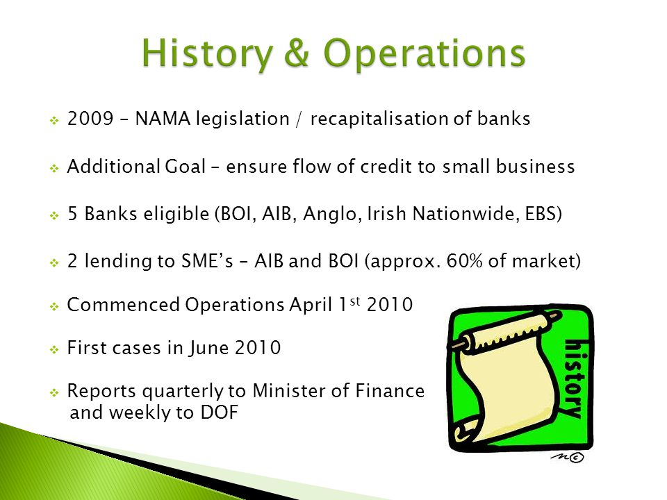 2009 – NAMA legislation / recapitalisation of banks Additional Goal – ensure flow of credit to small business 5 Banks eligible (BOI, AIB, Anglo, Irish Nationwide, EBS) 2 lending to SMEs – AIB and BOI (approx.