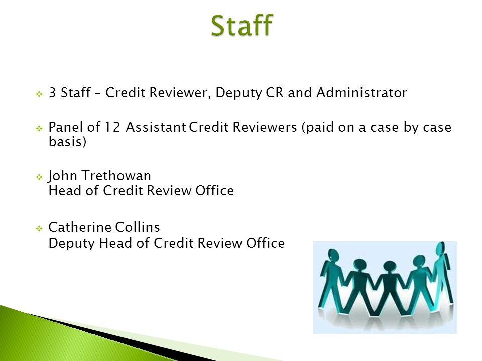 3 Staff – Credit Reviewer, Deputy CR and Administrator Panel of 12 Assistant Credit Reviewers (paid on a case by case basis) John Trethowan Head of Credit Review Office Catherine Collins Deputy Head of Credit Review Office