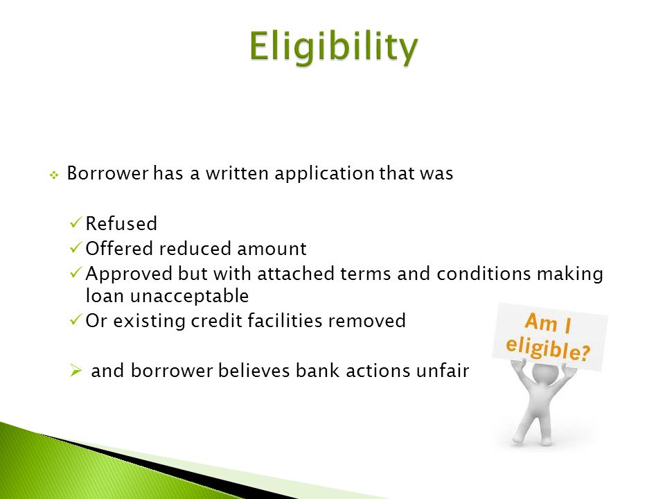 Borrower has a written application that was Refused Offered reduced amount Approved but with attached terms and conditions making loan unacceptable Or existing credit facilities removed and borrower believes bank actions unfair