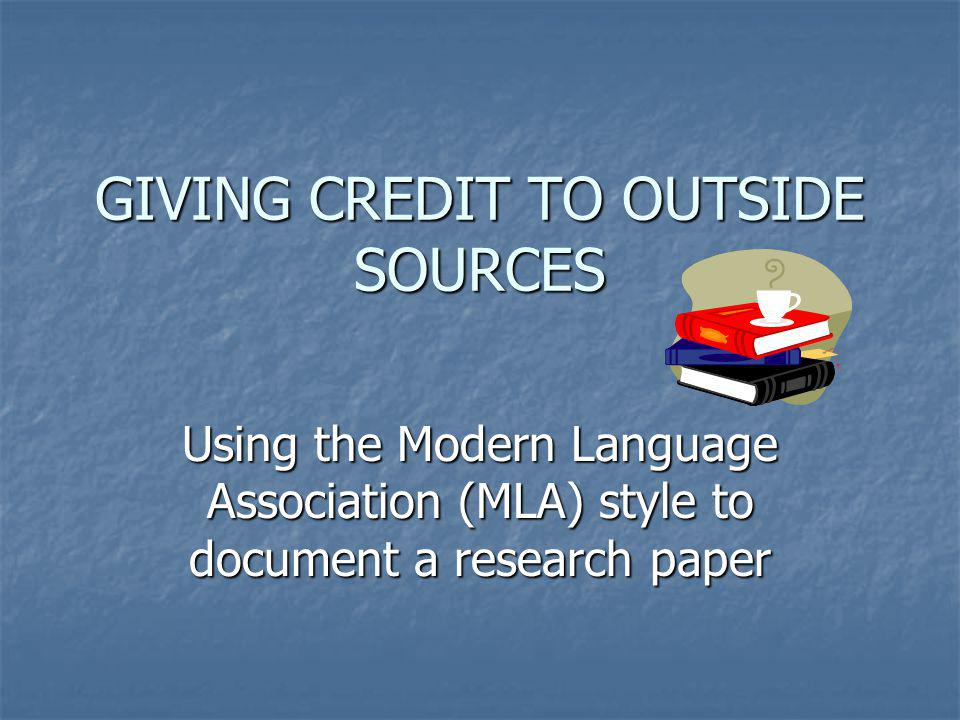 GIVING CREDIT TO OUTSIDE SOURCES Using the Modern Language Association (MLA) style to document a research paper