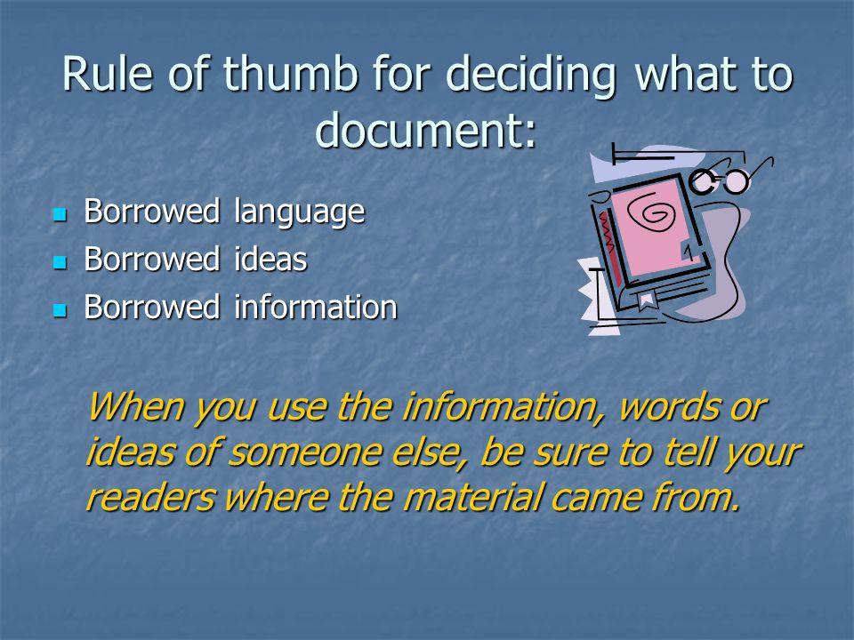 Rule of thumb for deciding what to document: Borrowed language Borrowed language Borrowed ideas Borrowed ideas Borrowed information Borrowed informati
