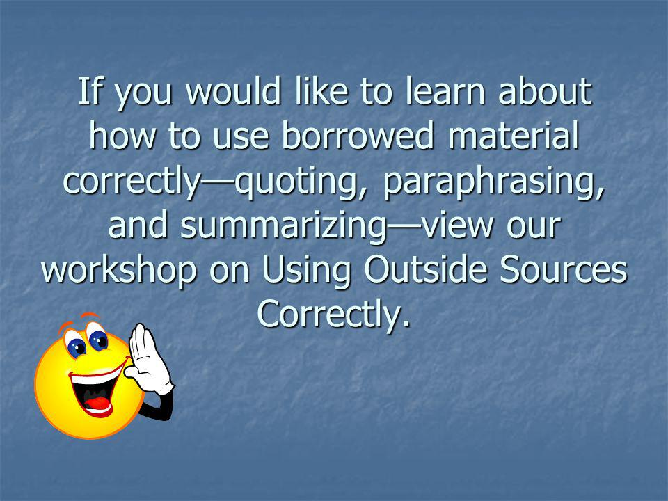If you would like to learn about how to use borrowed material correctlyquoting, paraphrasing, and summarizingview our workshop on Using Outside Source