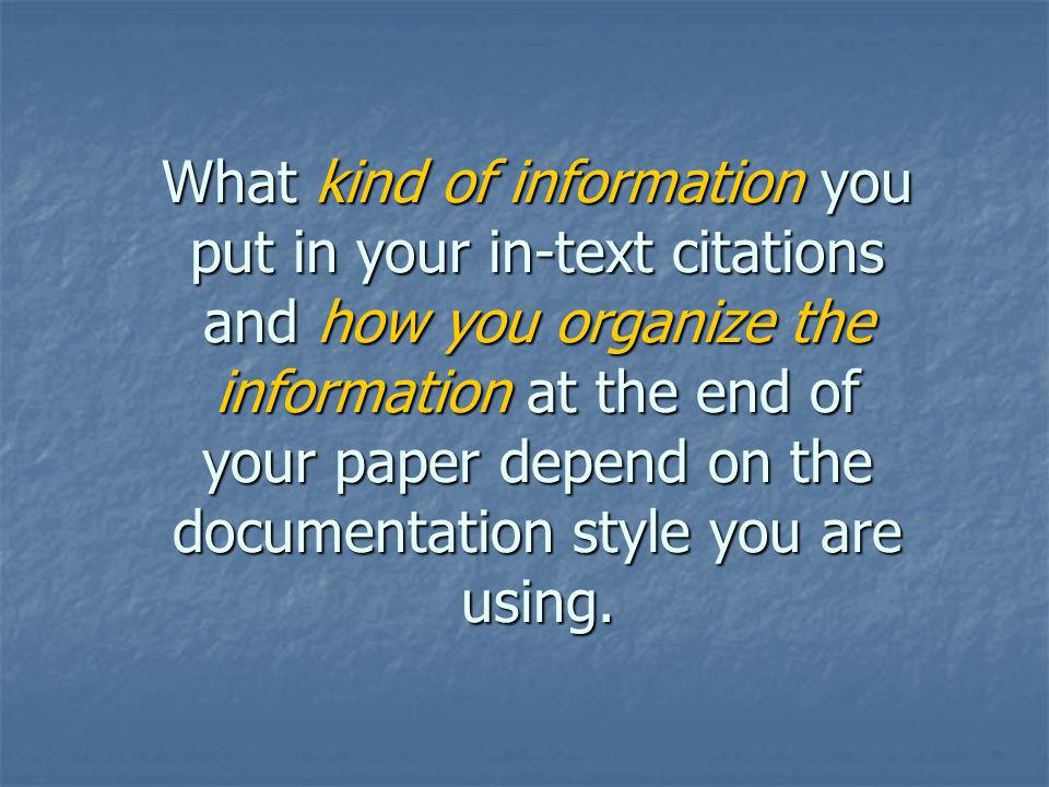 What kind of information you put in your in-text citations and how you organize the information at the end of your paper depend on the documentation s