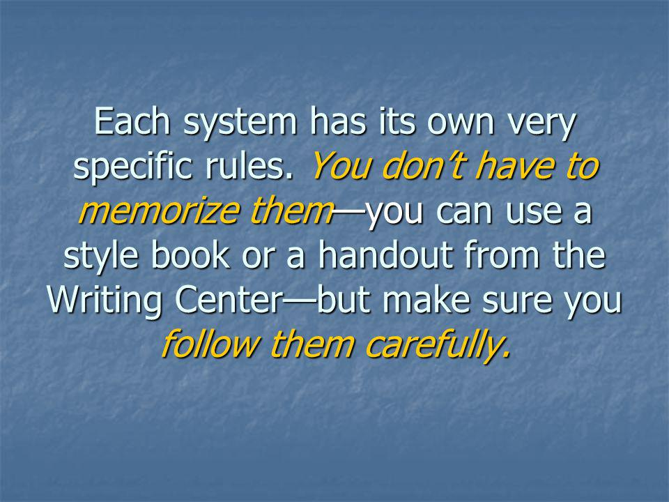 Each system has its own very specific rules. You dont have to memorize themyou can use a style book or a handout from the Writing Centerbut make sure