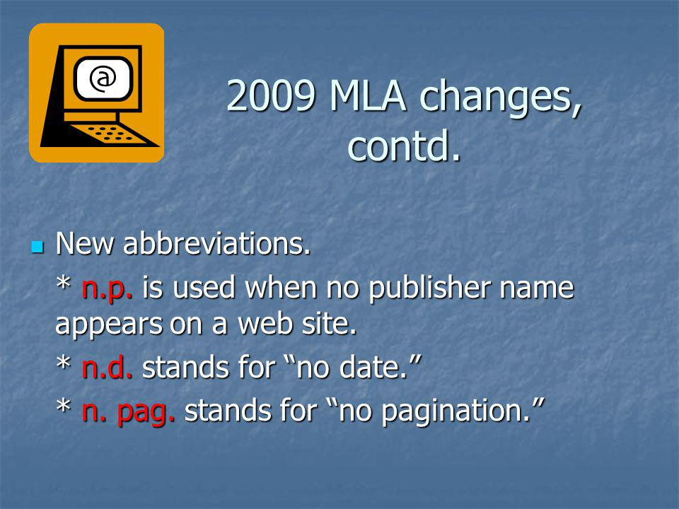 2009 MLA changes, contd. New abbreviations. New abbreviations. * n.p. is used when no publisher name appears on a web site. * n.d. stands for no date.