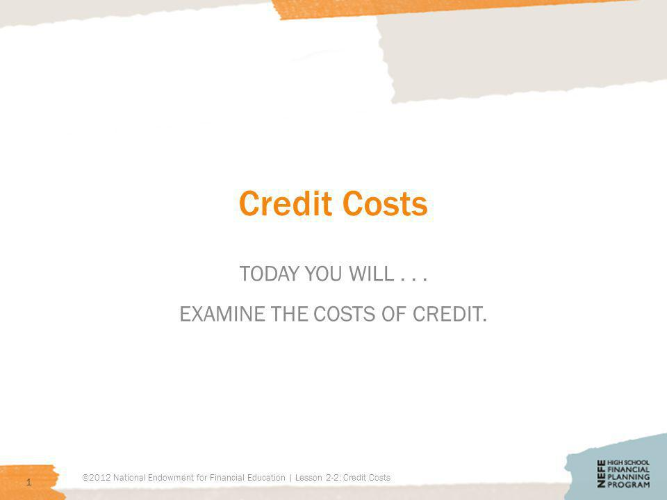Credit Costs TODAY YOU WILL... EXAMINE THE COSTS OF CREDIT.