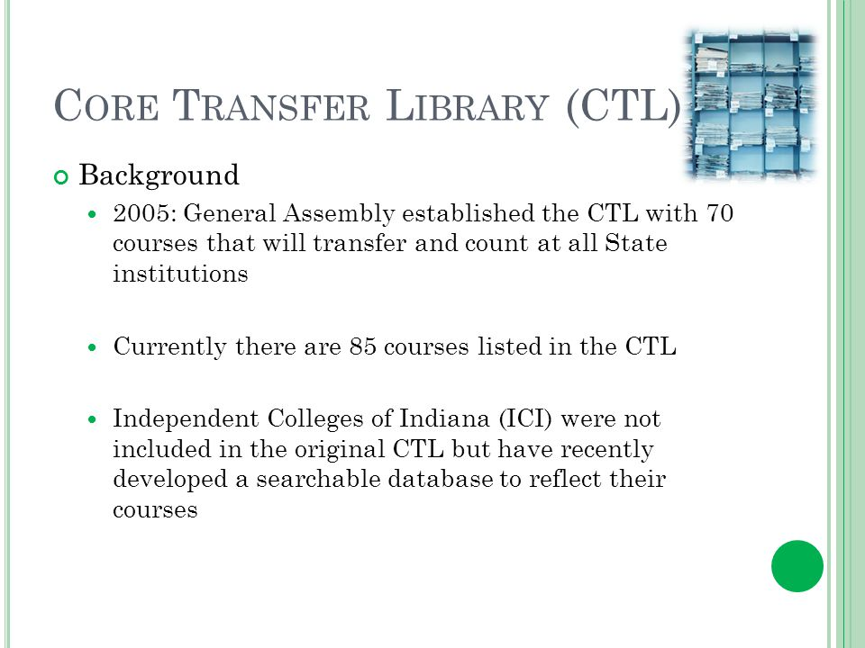 C ORE T RANSFER L IBRARY (CTL) Background 2005: General Assembly established the CTL with 70 courses that will transfer and count at all State institutions Currently there are 85 courses listed in the CTL Independent Colleges of Indiana (ICI) were not included in the original CTL but have recently developed a searchable database to reflect their courses