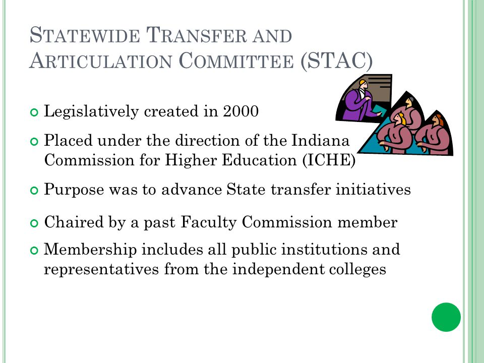 S TATEWIDE T RANSFER AND A RTICULATION C OMMITTEE (STAC) Legislatively created in 2000 Placed under the direction of the Indiana Commission for Higher Education (ICHE) Purpose was to advance State transfer initiatives Chaired by a past Faculty Commission member Membership includes all public institutions and representatives from the independent colleges