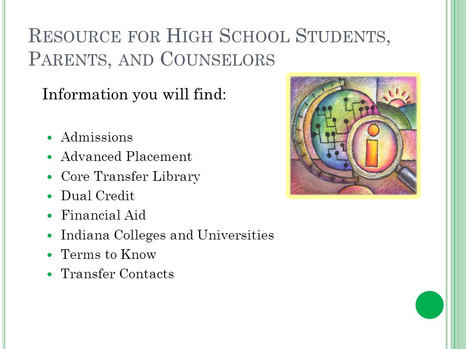R ESOURCE FOR H IGH S CHOOL S TUDENTS, P ARENTS, AND C OUNSELORS Information you will find: Admissions Advanced Placement Core Transfer Library Dual Credit Financial Aid Indiana Colleges and Universities Terms to Know Transfer Contacts