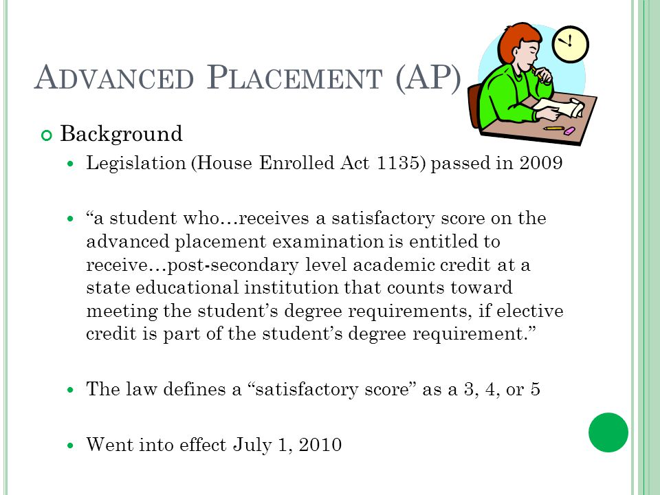 A DVANCED P LACEMENT (AP) Background Legislation (House Enrolled Act 1135) passed in 2009 a student who…receives a satisfactory score on the advanced placement examination is entitled to receive…post-secondary level academic credit at a state educational institution that counts toward meeting the students degree requirements, if elective credit is part of the students degree requirement.