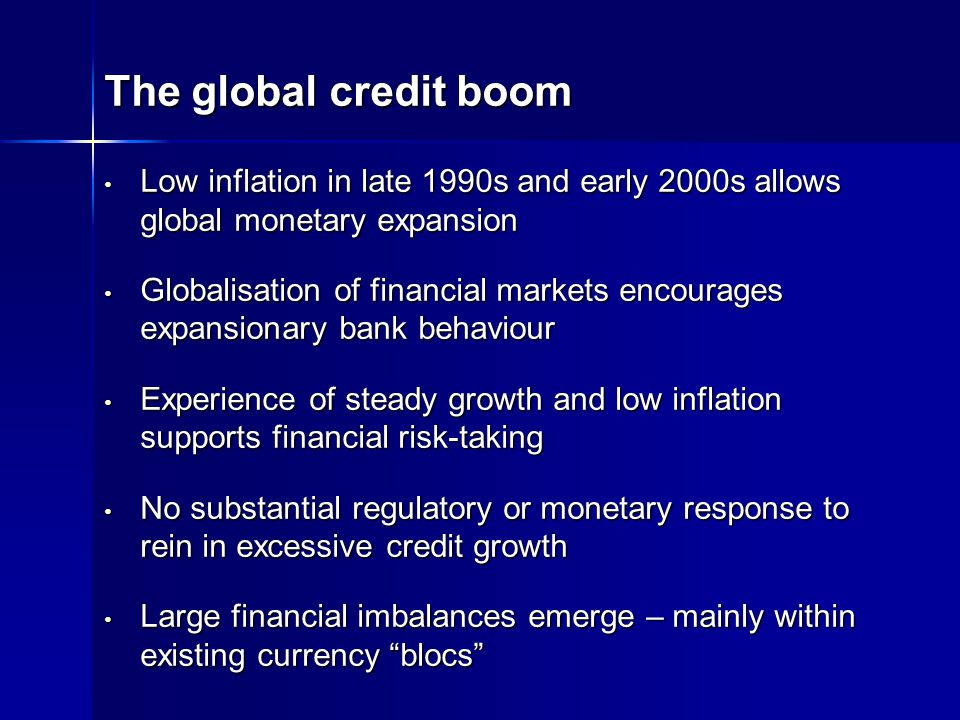 The global credit boom Low inflation in late 1990s and early 2000s allows global monetary expansion Low inflation in late 1990s and early 2000s allows global monetary expansion Globalisation of financial markets encourages expansionary bank behaviour Globalisation of financial markets encourages expansionary bank behaviour Experience of steady growth and low inflation supports financial risk-taking Experience of steady growth and low inflation supports financial risk-taking No substantial regulatory or monetary response to rein in excessive credit growth No substantial regulatory or monetary response to rein in excessive credit growth Large financial imbalances emerge – mainly within existing currency blocs Large financial imbalances emerge – mainly within existing currency blocs