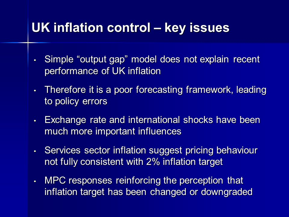 UK inflation control – key issues Simple output gap model does not explain recent performance of UK inflation Simple output gap model does not explain recent performance of UK inflation Therefore it is a poor forecasting framework, leading to policy errors Therefore it is a poor forecasting framework, leading to policy errors Exchange rate and international shocks have been much more important influences Exchange rate and international shocks have been much more important influences Services sector inflation suggest pricing behaviour not fully consistent with 2% inflation target Services sector inflation suggest pricing behaviour not fully consistent with 2% inflation target MPC responses reinforcing the perception that inflation target has been changed or downgraded MPC responses reinforcing the perception that inflation target has been changed or downgraded