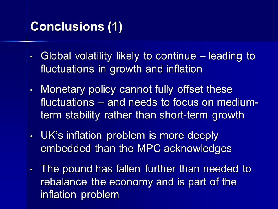 Conclusions (1) Global volatility likely to continue – leading to fluctuations in growth and inflation Global volatility likely to continue – leading to fluctuations in growth and inflation Monetary policy cannot fully offset these fluctuations – and needs to focus on medium- term stability rather than short-term growth Monetary policy cannot fully offset these fluctuations – and needs to focus on medium- term stability rather than short-term growth UKs inflation problem is more deeply embedded than the MPC acknowledges UKs inflation problem is more deeply embedded than the MPC acknowledges The pound has fallen further than needed to rebalance the economy and is part of the inflation problem The pound has fallen further than needed to rebalance the economy and is part of the inflation problem