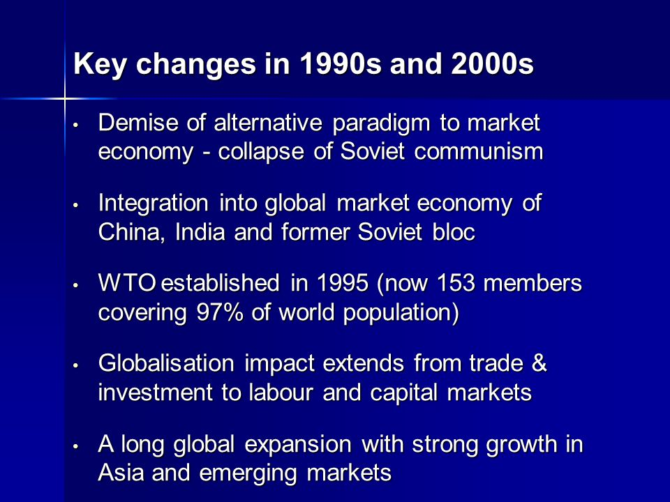 Key changes in 1990s and 2000s Demise of alternative paradigm to market economy - collapse of Soviet communism Demise of alternative paradigm to market economy - collapse of Soviet communism Integration into global market economy of China, India and former Soviet bloc Integration into global market economy of China, India and former Soviet bloc WTO established in 1995 (now 153 members covering 97% of world population) WTO established in 1995 (now 153 members covering 97% of world population) Globalisation impact extends from trade & investment to labour and capital markets Globalisation impact extends from trade & investment to labour and capital markets A long global expansion with strong growth in Asia and emerging markets A long global expansion with strong growth in Asia and emerging markets