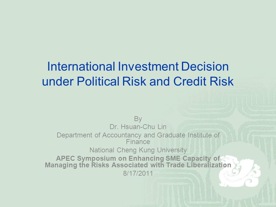 International Investment Decision under Political Risk and Credit Risk By Dr. Hsuan-Chu Lin Department of Accountancy and Graduate Institute of Financ