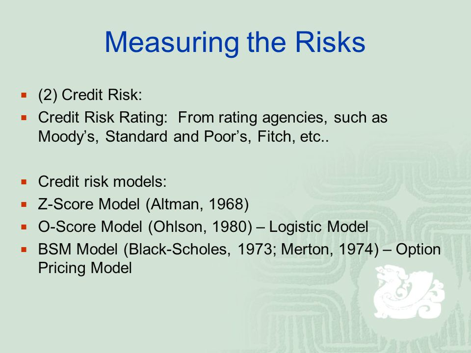 Measuring the Risks (2) Credit Risk: Credit Risk Rating: From rating agencies, such as Moodys, Standard and Poors, Fitch, etc.. Credit risk models: Z-