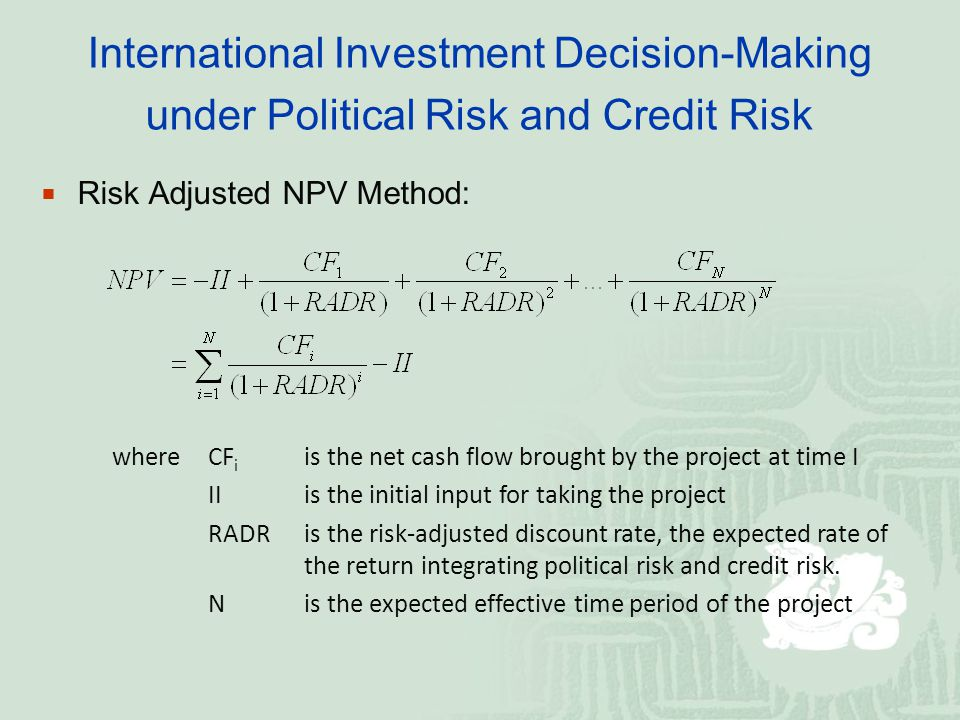 International Investment Decision-Making under Political Risk and Credit Risk Risk Adjusted NPV Method: where CF i is the net cash flow brought by the project at time I IIis the initial input for taking the project RADR is the risk-adjusted discount rate, the expected rate of the return integrating political risk and credit risk.