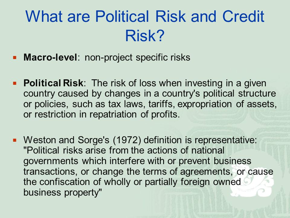 What are Political Risk and Credit Risk? Macro-level: non-project specific risks Political Risk: The risk of loss when investing in a given country ca