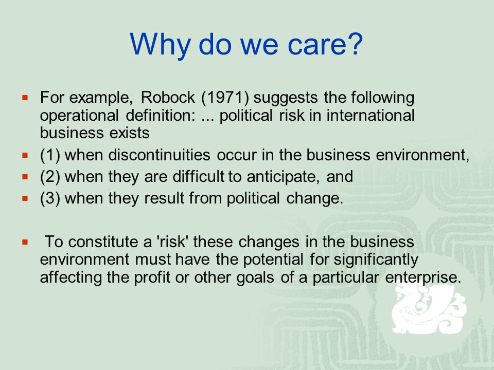 Why do we care? For example, Robock (1971) suggests the following operational definition:... political risk in international business exists (1) when