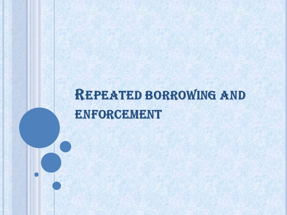 R EPEATED BORROWING AND ENFORCEMENT