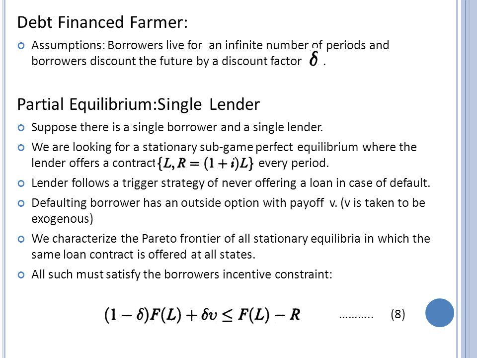 Debt Financed Farmer: Assumptions: Borrowers live for an infinite number of periods and borrowers discount the future by a discount factor.