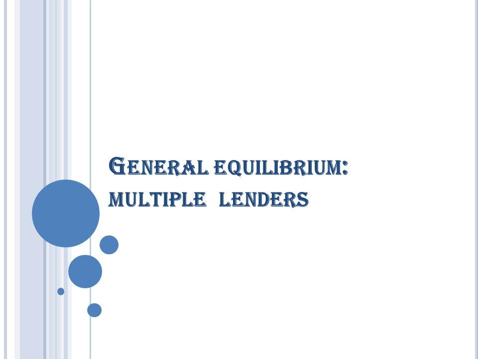 G ENERAL EQUILIBRIUM : MULTIPLE LENDERS