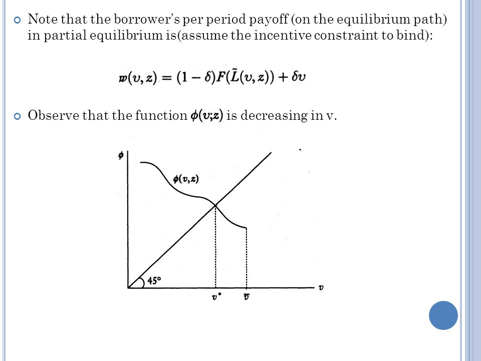 Note that the borrowers per period payoff (on the equilibrium path) in partial equilibrium is(assume the incentive constraint to bind): Observe that the function is decreasing in v.