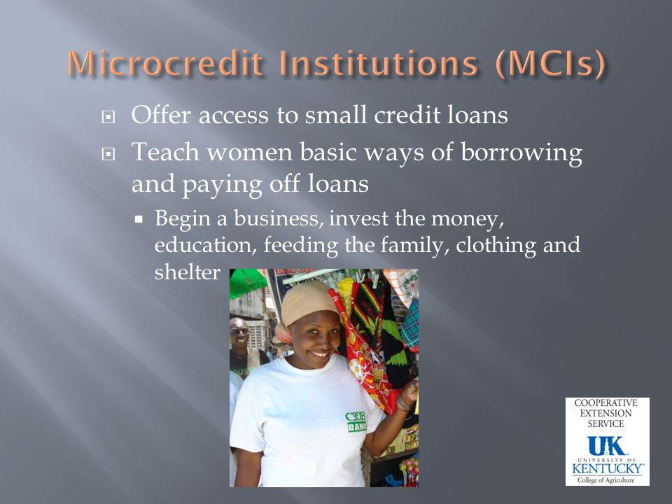 Offer access to small credit loans Teach women basic ways of borrowing and paying off loans Begin a business, invest the money, education, feeding the family, clothing and shelter