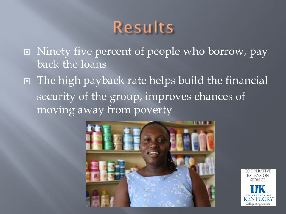 Ninety five percent of people who borrow, pay back the loans The high payback rate helps build the financial security of the group, improves chances of moving away from poverty