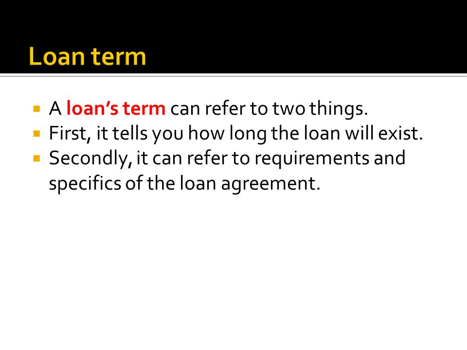 A loans term can refer to two things. First, it tells you how long the loan will exist.