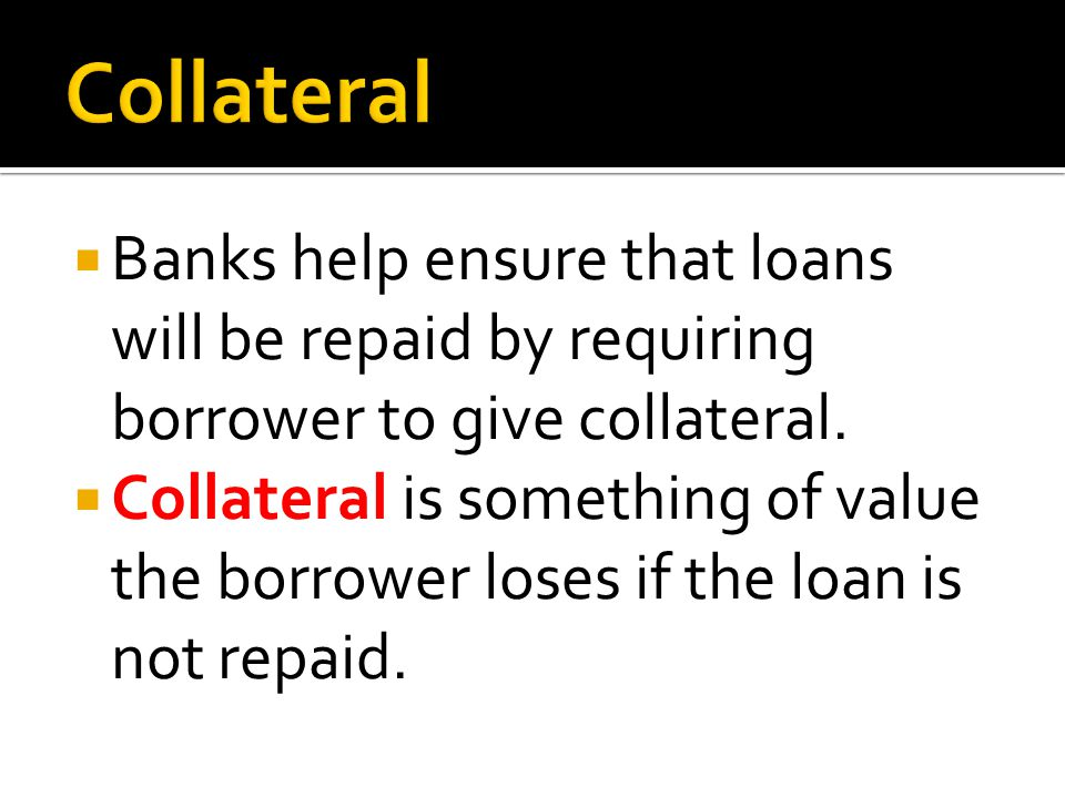 Banks help ensure that loans will be repaid by requiring borrower to give collateral. Collateral is something of value the borrower loses if the loan