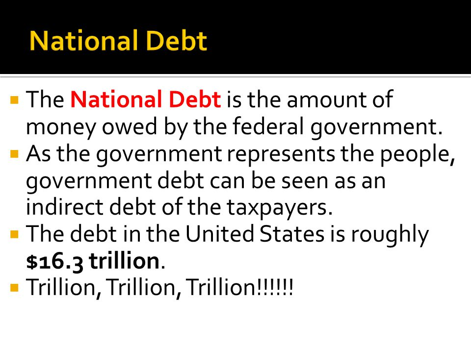 The National Debt is the amount of money owed by the federal government. As the government represents the people, government debt can be seen as an in