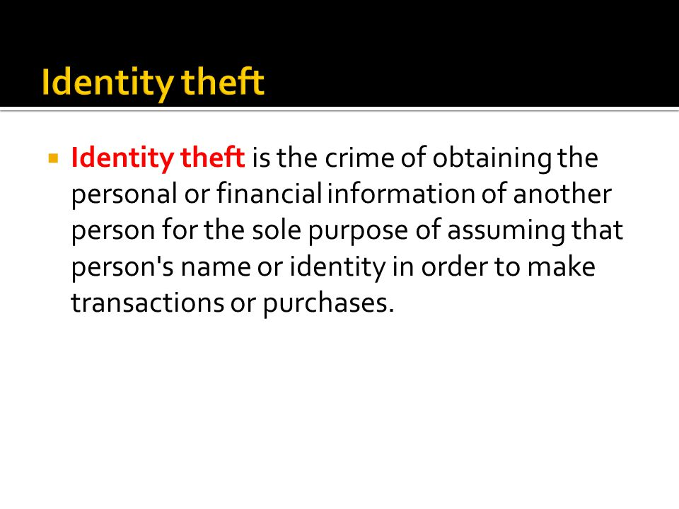 Identity theft is the crime of obtaining the personal or financial information of another person for the sole purpose of assuming that person s name or identity in order to make transactions or purchases.