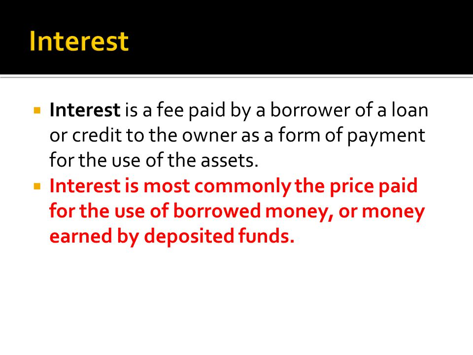 Interest is a fee paid by a borrower of a loan or credit to the owner as a form of payment for the use of the assets.