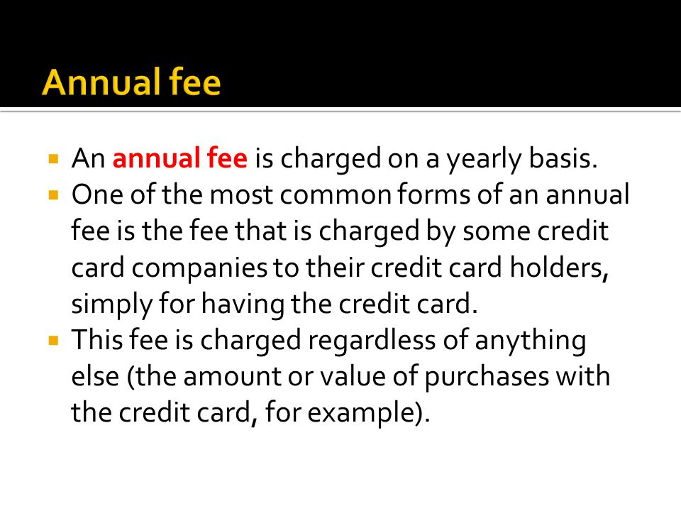 An annual fee is charged on a yearly basis.