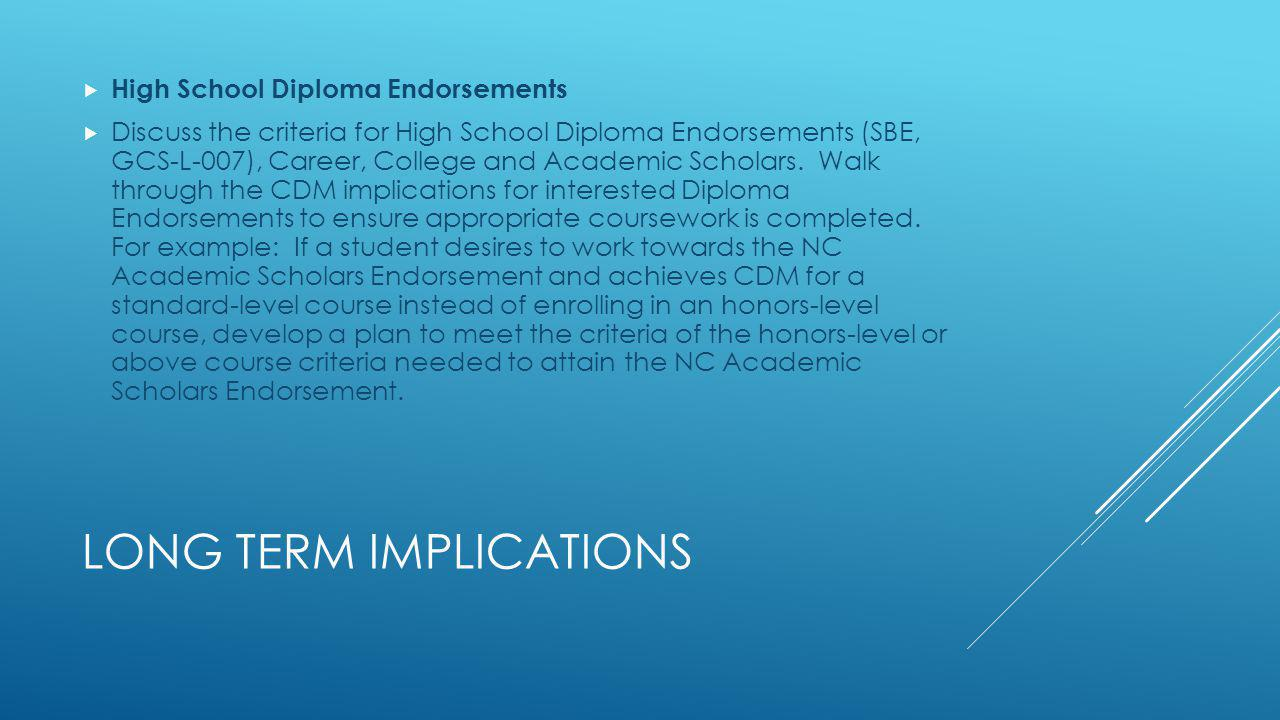 LONG TERM IMPLICATIONS High School Diploma Endorsements Discuss the criteria for High School Diploma Endorsements (SBE, GCS-L-007), Career, College and Academic Scholars.