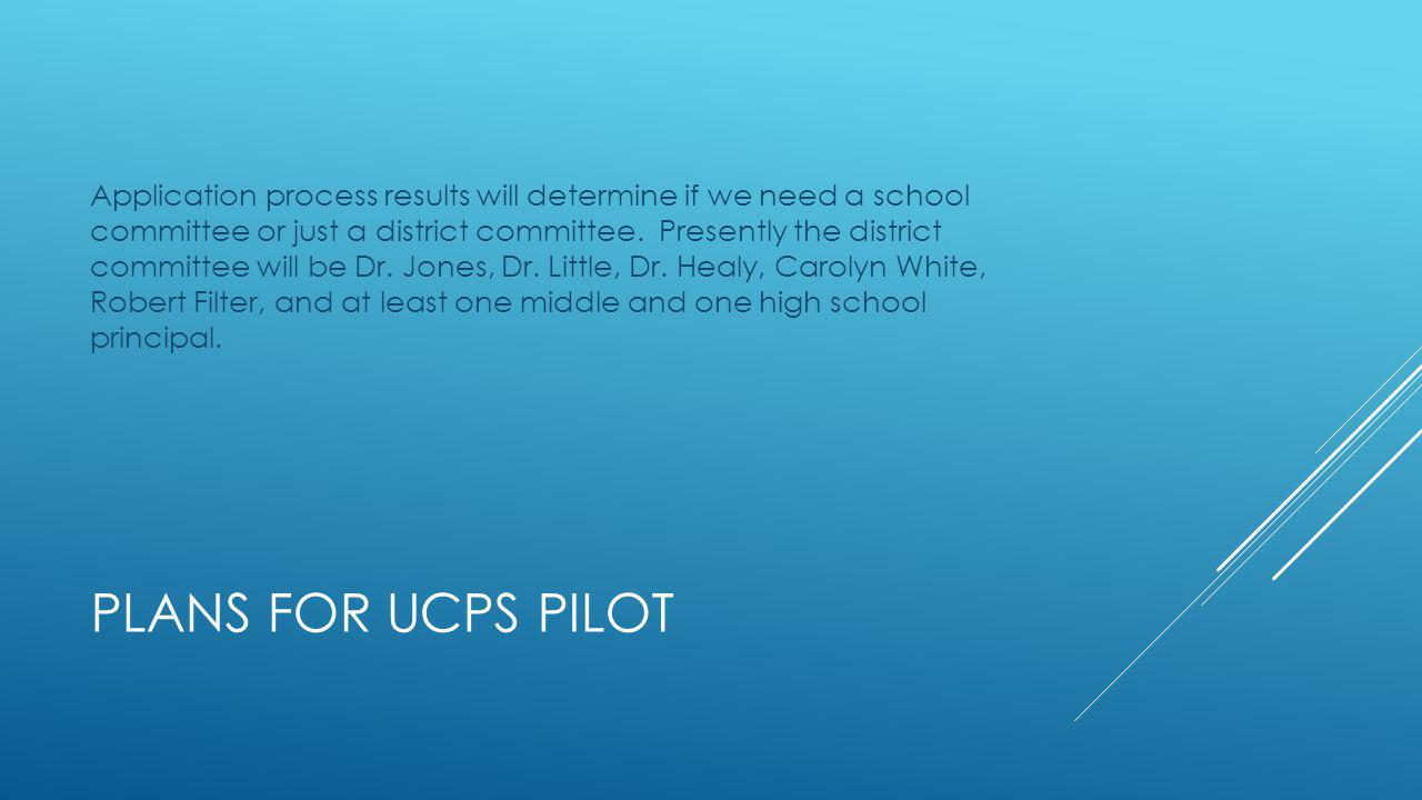 PLANS FOR UCPS PILOT Application process results will determine if we need a school committee or just a district committee.