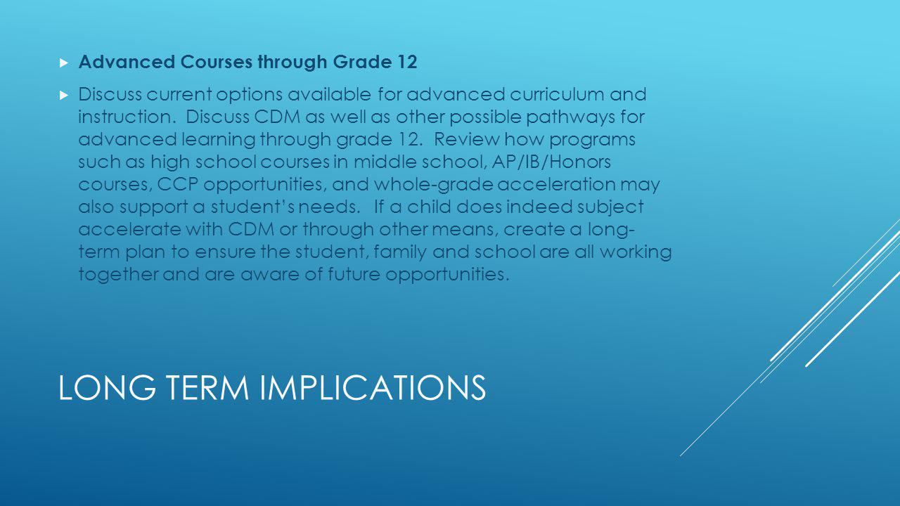 LONG TERM IMPLICATIONS Advanced Courses through Grade 12 Discuss current options available for advanced curriculum and instruction. Discuss CDM as wel