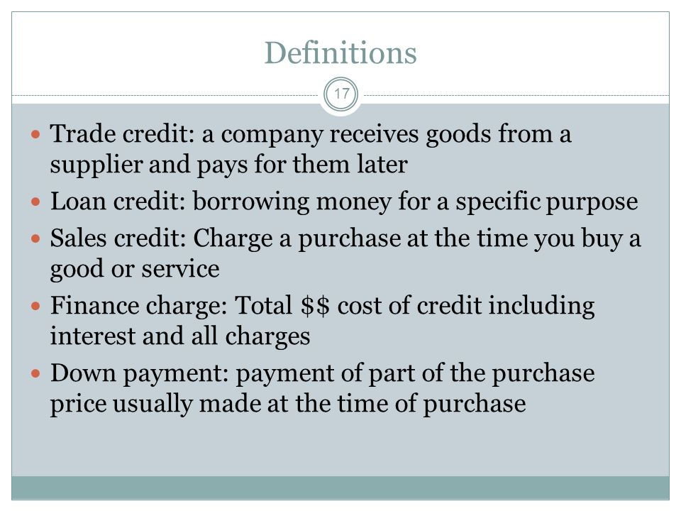 Definitions 17 Trade credit: a company receives goods from a supplier and pays for them later Loan credit: borrowing money for a specific purpose Sales credit: Charge a purchase at the time you buy a good or service Finance charge: Total $$ cost of credit including interest and all charges Down payment: payment of part of the purchase price usually made at the time of purchase