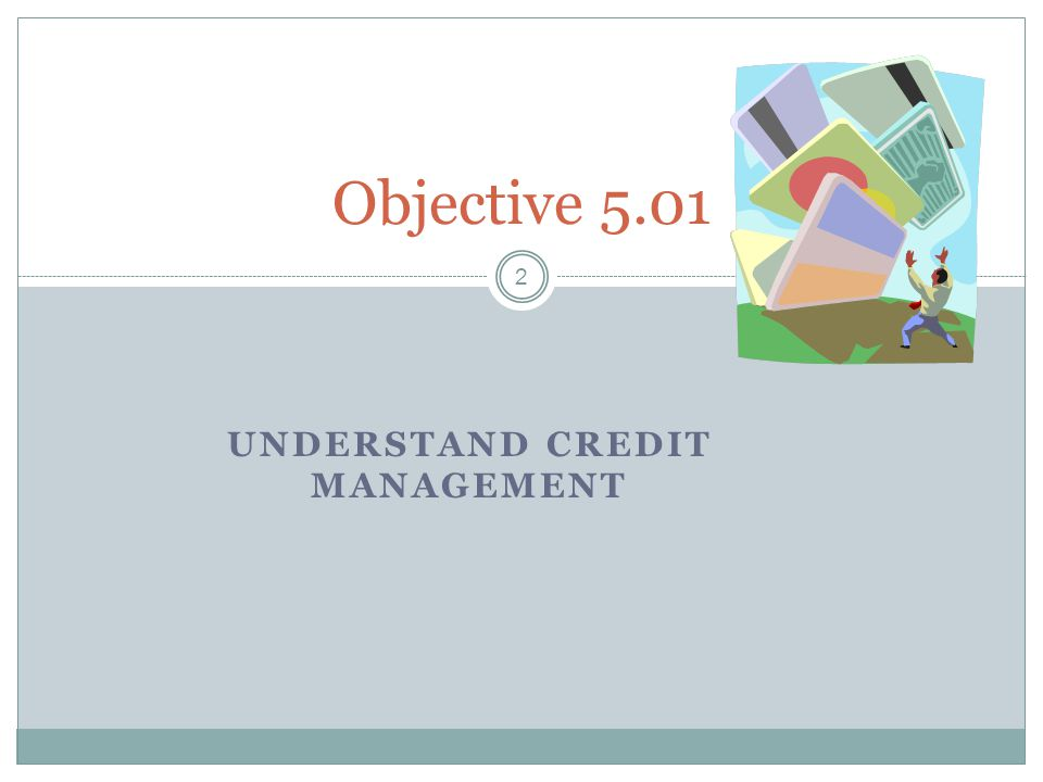 UNDERSTAND CREDIT MANAGEMENT 2 Objective 5.01