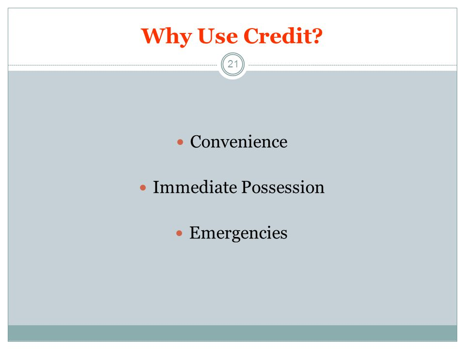Why Use Credit? 21 Convenience Immediate Possession Emergencies