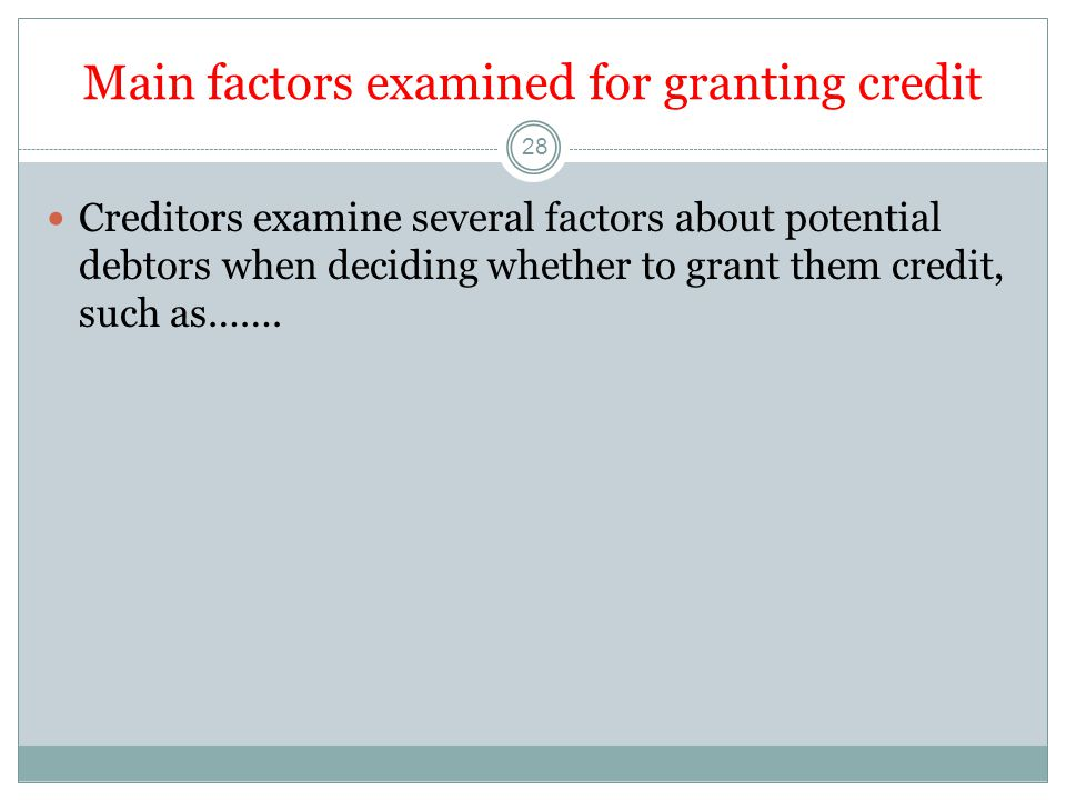 Main factors examined for granting credit 28 Creditors examine several factors about potential debtors when deciding whether to grant them credit, such as…….