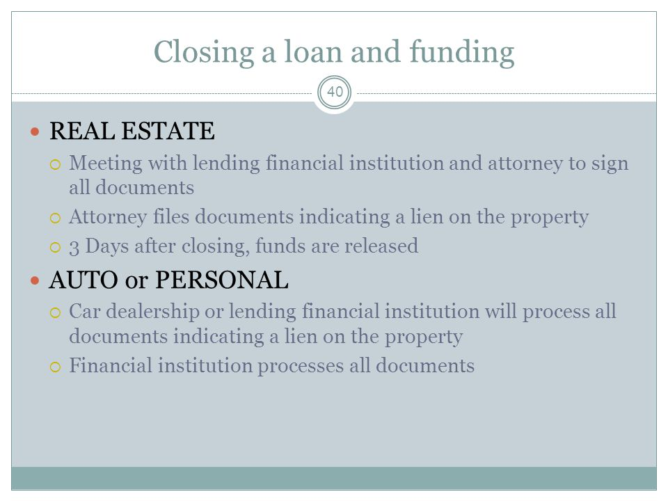 Closing a loan and funding 40 REAL ESTATE Meeting with lending financial institution and attorney to sign all documents Attorney files documents indicating a lien on the property 3 Days after closing, funds are released AUTO or PERSONAL Car dealership or lending financial institution will process all documents indicating a lien on the property Financial institution processes all documents