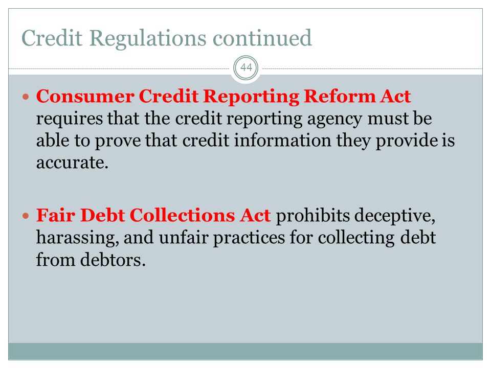 Credit Regulations continued 44 Consumer Credit Reporting Reform Act requires that the credit reporting agency must be able to prove that credit information they provide is accurate.