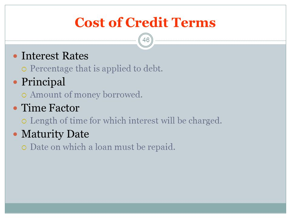 Cost of Credit Terms 46 Interest Rates Percentage that is applied to debt.