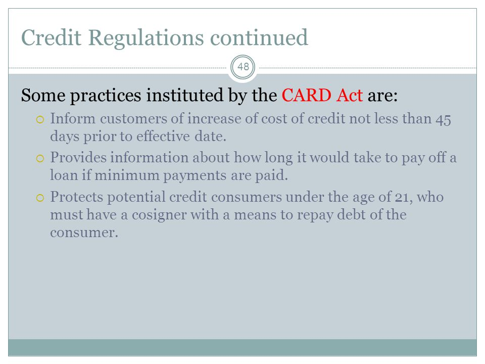 Credit Regulations continued 48 Some practices instituted by the CARD Act are: Inform customers of increase of cost of credit not less than 45 days prior to effective date.