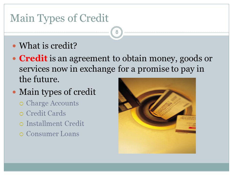 Main Types of Credit 8 What is credit.