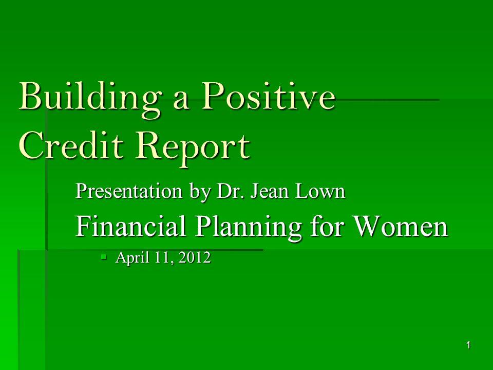 Building a Positive Credit Report Presentation by Dr. Jean Lown Financial Planning for Women April 11, 2012 April 11, 2012 1