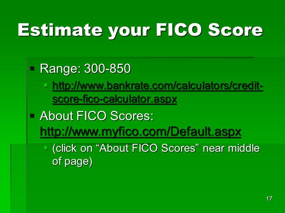 Estimate your FICO Score Range: 300-850 Range: 300-850 http://www.bankrate.com/calculators/credit- score-fico-calculator.aspx http://www.bankrate.com/calculators/credit- score-fico-calculator.aspx http://www.bankrate.com/calculators/credit- score-fico-calculator.aspx http://www.bankrate.com/calculators/credit- score-fico-calculator.aspx About FICO Scores: http://www.myfico.com/Default.aspx About FICO Scores: http://www.myfico.com/Default.aspx http://www.myfico.com/Default.aspx (click on About FICO Scores near middle of page) (click on About FICO Scores near middle of page) 17